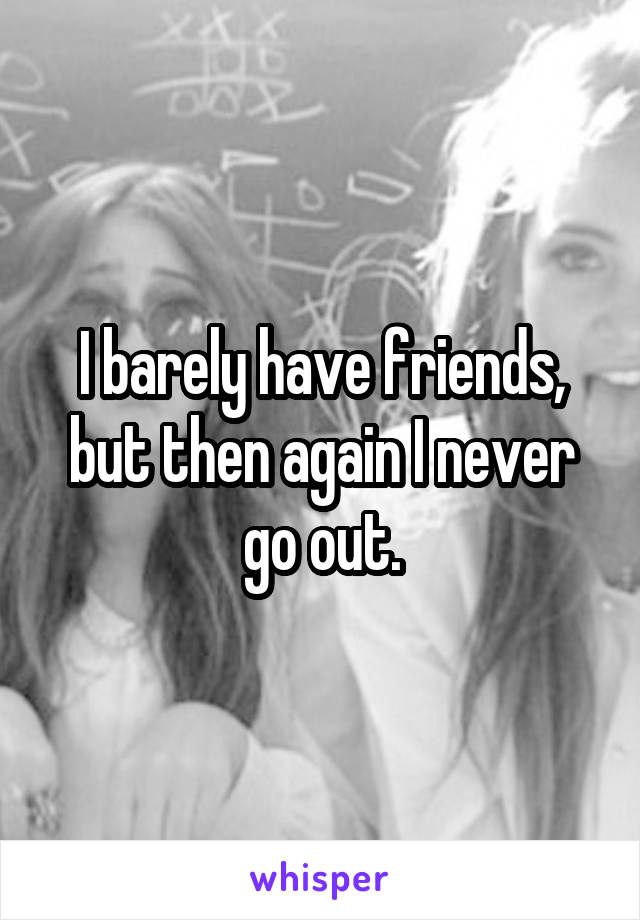 I barely have friends, but then again I never go out.