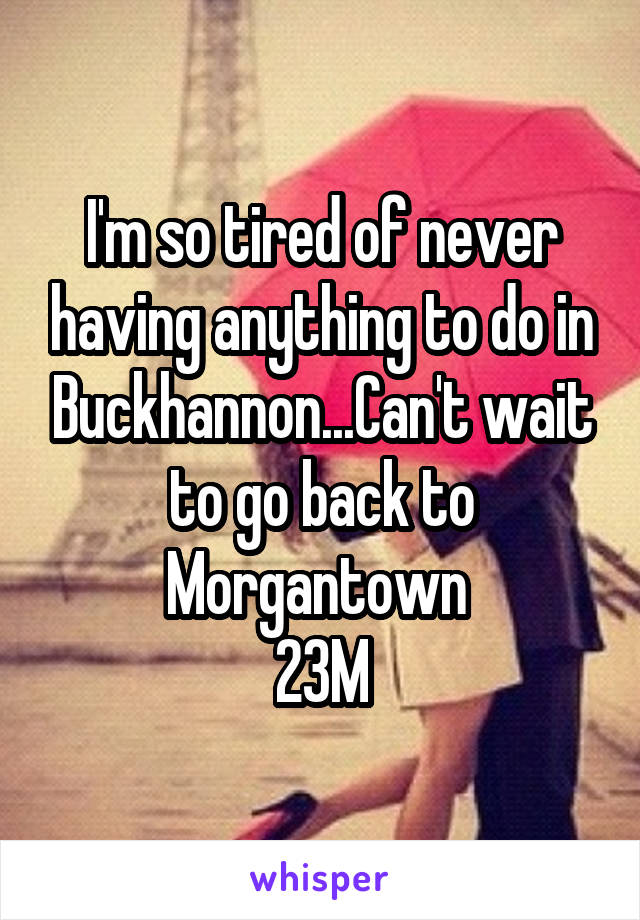 I'm so tired of never having anything to do in Buckhannon...Can't wait to go back to Morgantown  23M