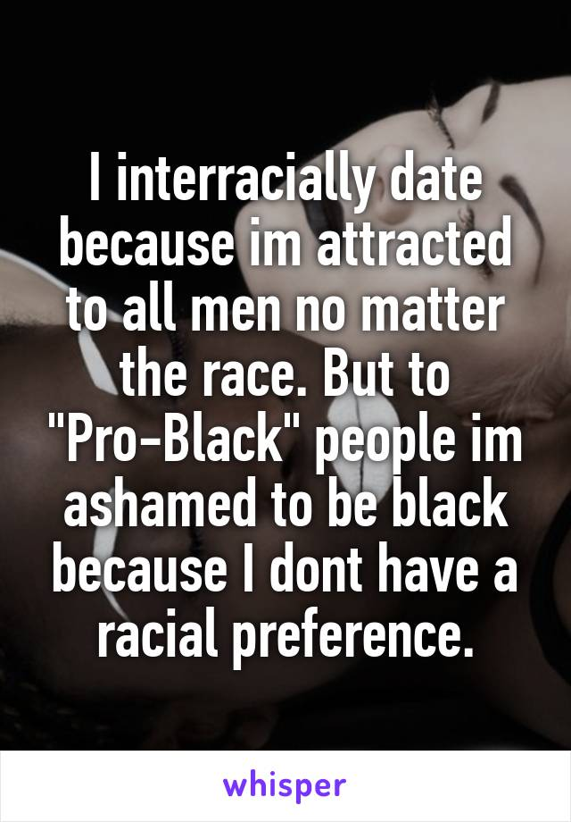 "I interracially date because im attracted to all men no matter the race. But to ""Pro-Black"" people im ashamed to be black because I dont have a racial preference."