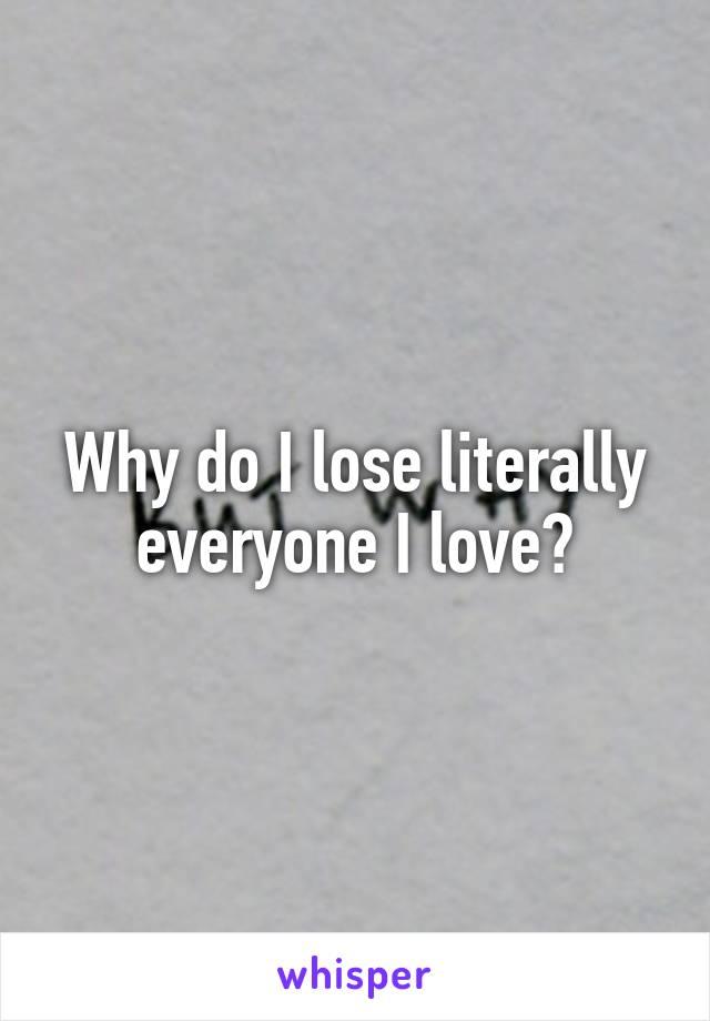 Why do I lose literally everyone I love?