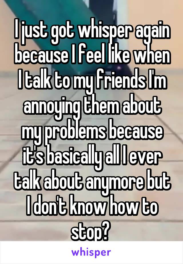I just got whisper again because I feel like when I talk to my friends I'm annoying them about my problems because it's basically all I ever talk about anymore but I don't know how to stop?