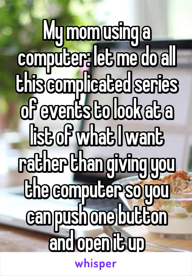 My mom using a computer: let me do all this complicated series of events to look at a list of what I want rather than giving you the computer so you can push one button and open it up