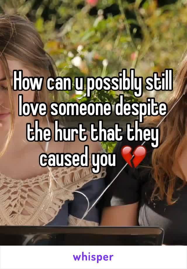How can u possibly still love someone despite the hurt that they caused you 💔