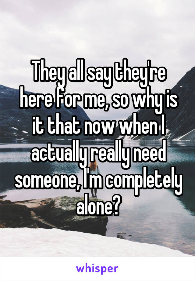 They all say they're here for me, so why is it that now when I actually really need someone, I'm completely alone?