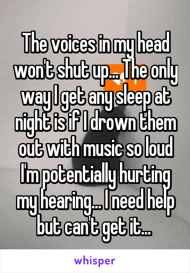 The voices in my head won't shut up... The only way I get any sleep at night is if I drown them out with music so loud I'm potentially hurting my hearing... I need help but can't get it...