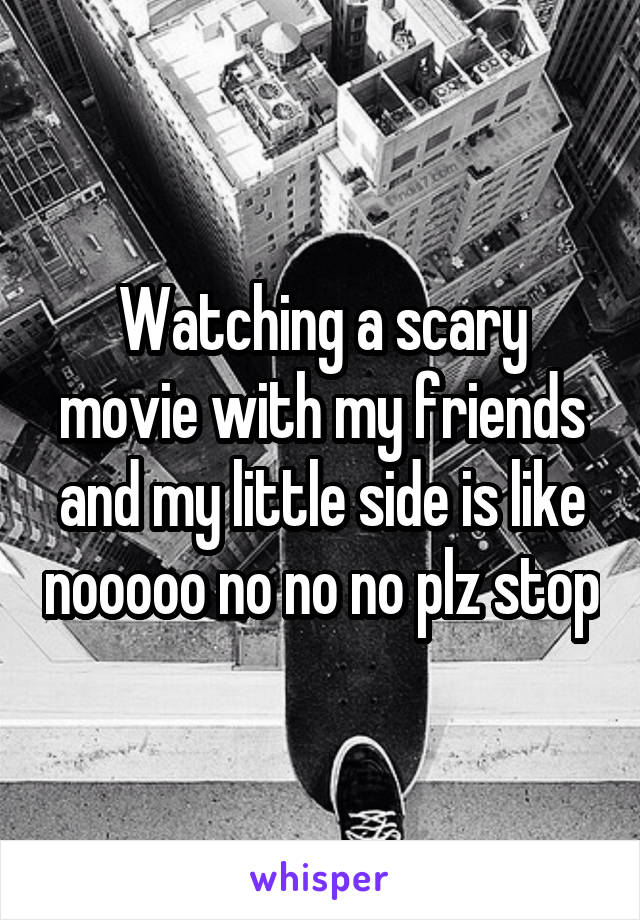 Watching a scary movie with my friends and my little side is like nooooo no no no plz stop