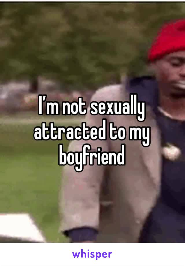 I'm not sexually attracted to my boyfriend