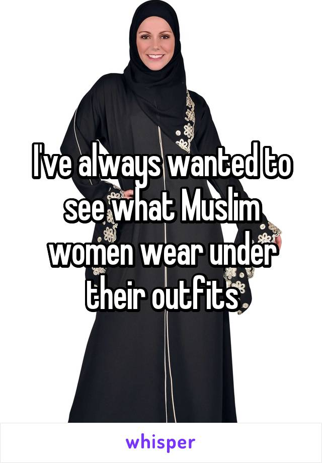 I've always wanted to see what Muslim women wear under their outfits
