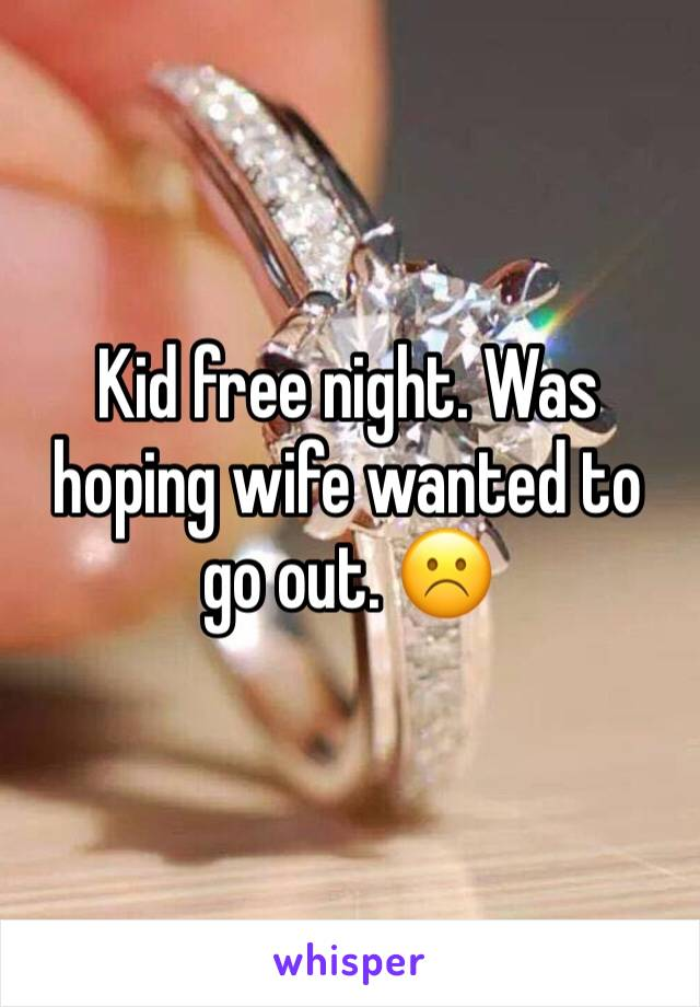 Kid free night. Was hoping wife wanted to go out. ☹️