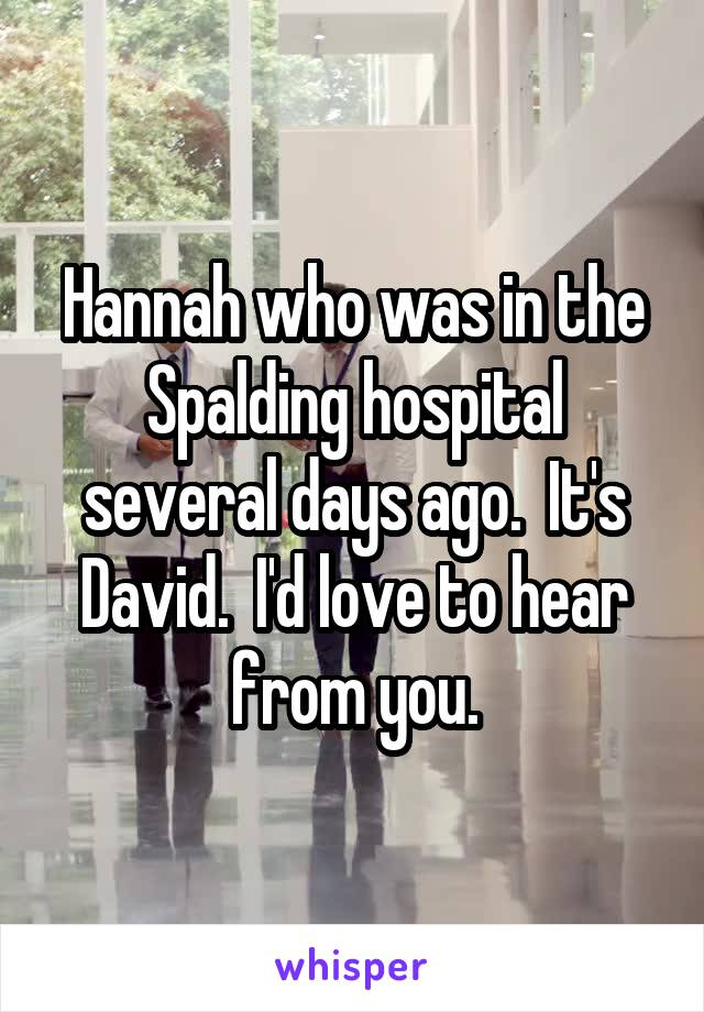 Hannah who was in the Spalding hospital several days ago.  It's David.  I'd love to hear from you.