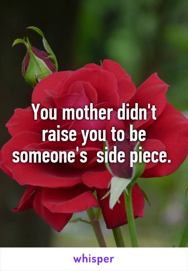 You mother didn't raise you to be someone's  side piece.