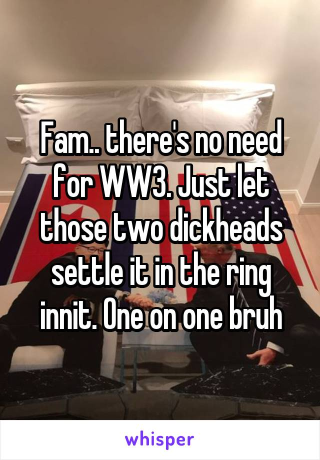 Fam.. there's no need for WW3. Just let those two dickheads settle it in the ring innit. One on one bruh