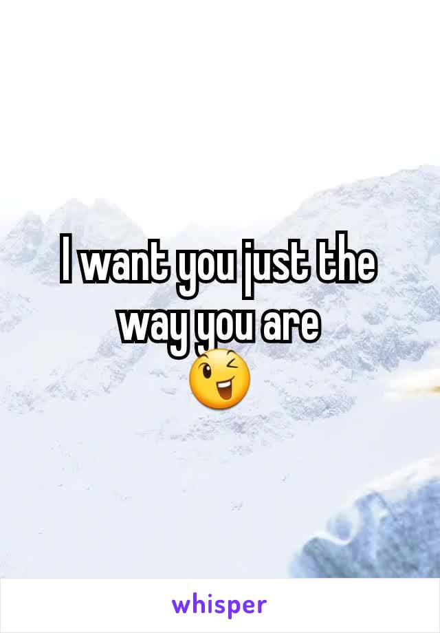 I want you just the way you are 😉
