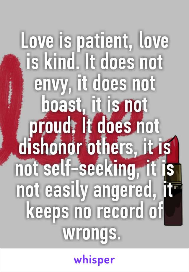 Love is patient,love is kind. It does not envy, it does not boast, it is not proud.It does not dishonor others, it is not self-seeking,it is not easily angered,it keeps no record of wrongs.