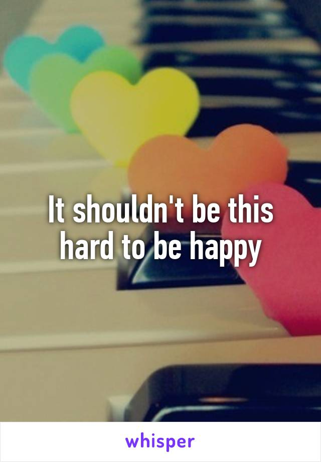 It shouldn't be this hard to be happy