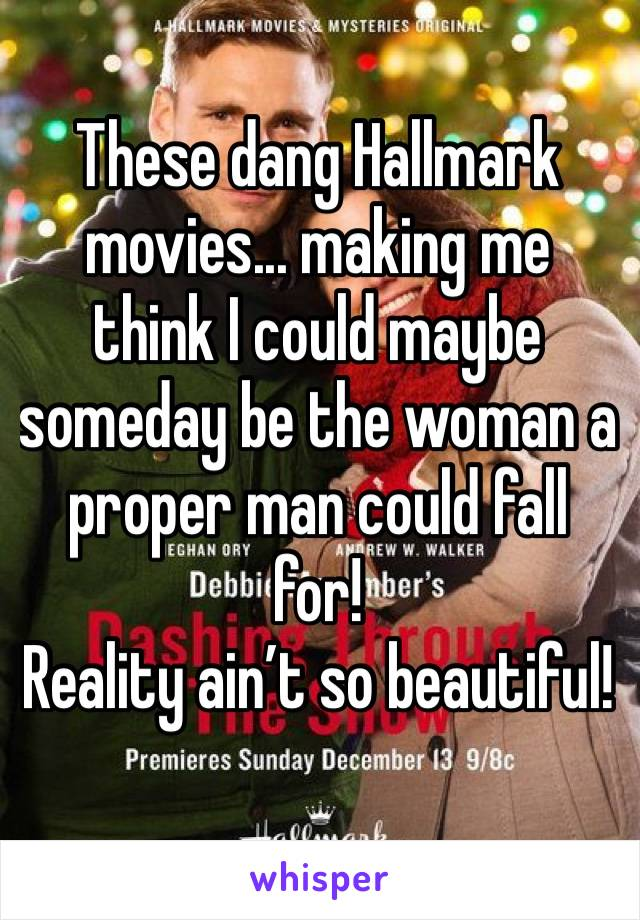 These dang Hallmark movies... making me think I could maybe someday be the woman a proper man could fall for! Reality ain't so beautiful!