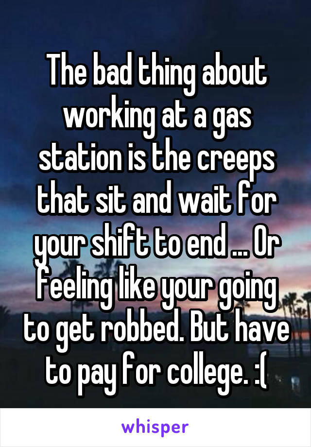 The bad thing about working at a gas station is the creeps that sit and wait for your shift to end ... Or feeling like your going to get robbed. But have to pay for college. :(