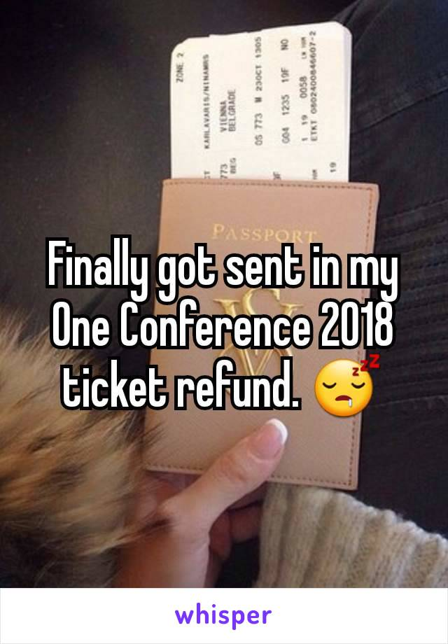 Finally got sent in my One Conference 2018 ticket refund. 😴