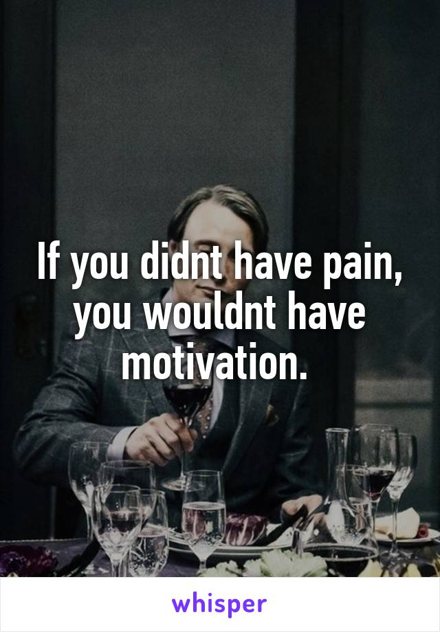 If you didnt have pain, you wouldnt have motivation.