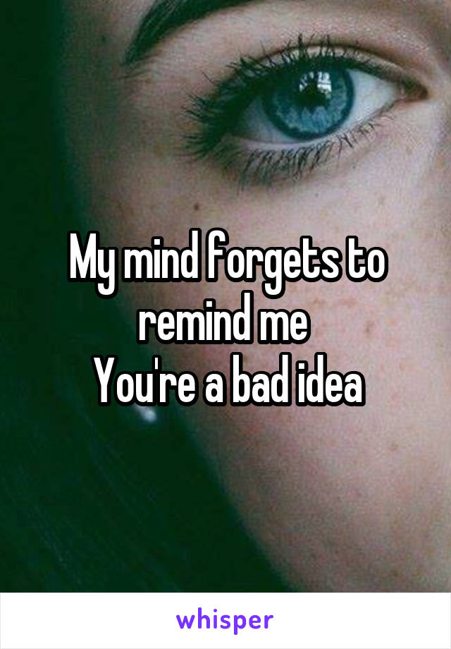 My mind forgets to remind me  You're a bad idea