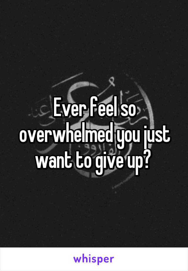 Ever feel so overwhelmed you just want to give up?