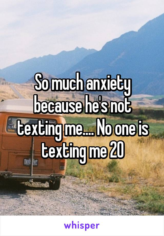 So much anxiety because he's not texting me.... No one is texting me 20
