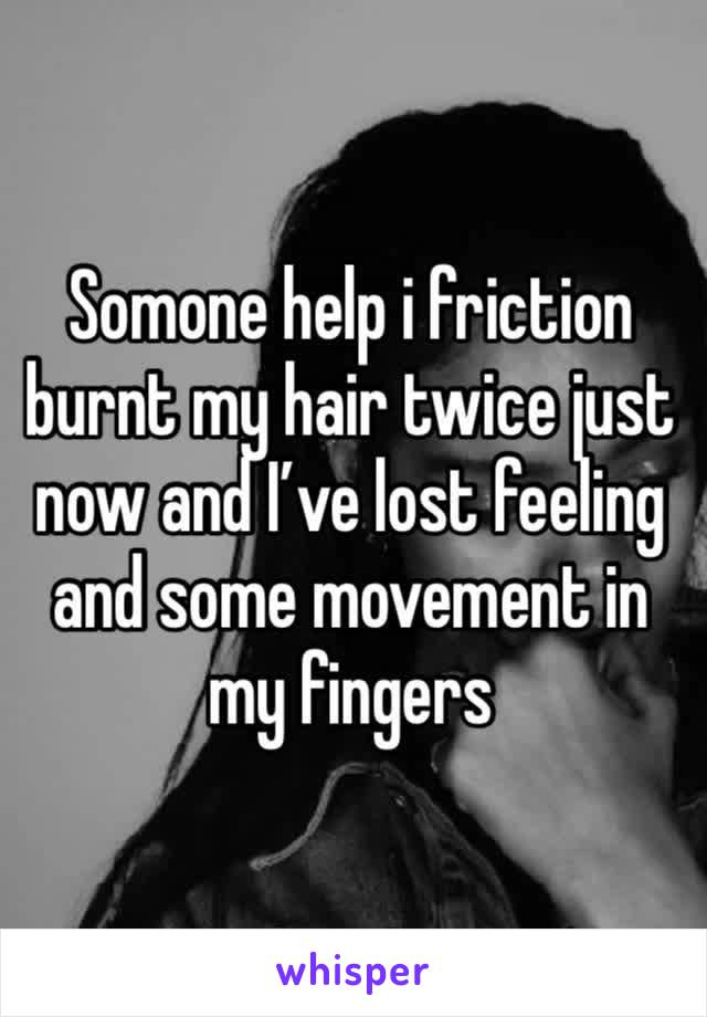 Somone help i friction burnt my hair twice just now and I've lost feeling and some movement in my fingers