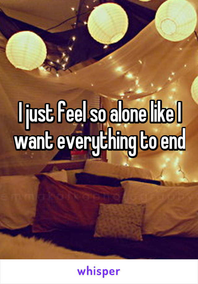 I just feel so alone like I want everything to end