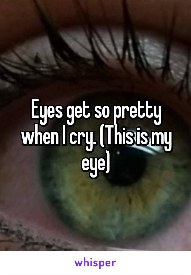 Eyes get so pretty when I cry. (This is my eye)