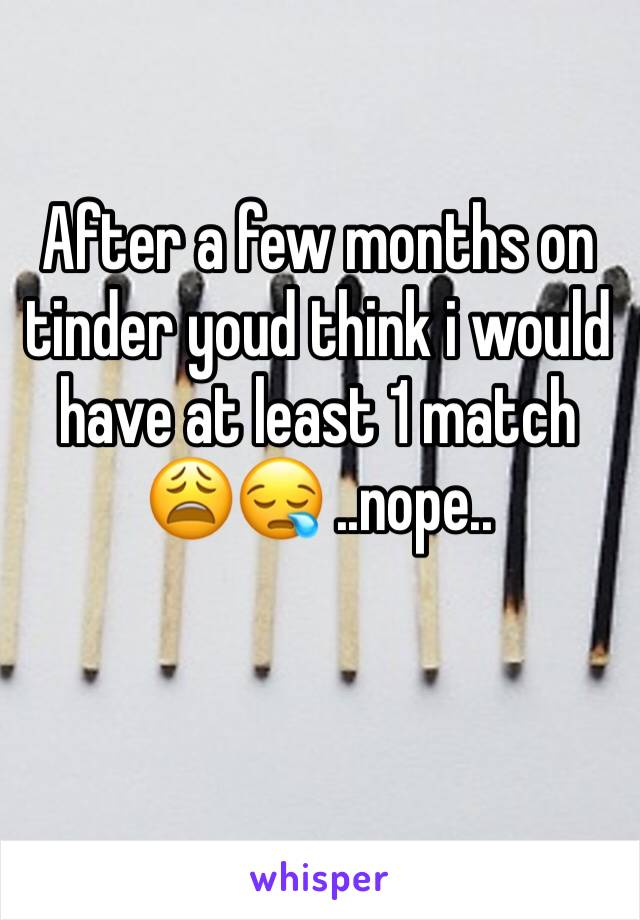 After a few months on tinder youd think i would have at least 1 match 😩😪 ..nope..