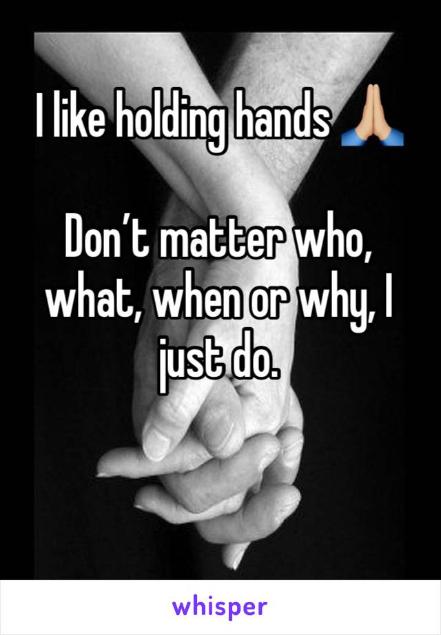 I like holding hands 🙏🏼  Don't matter who, what, when or why, I just do.