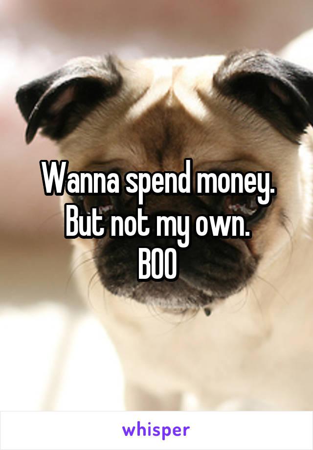 Wanna spend money. But not my own. BOO