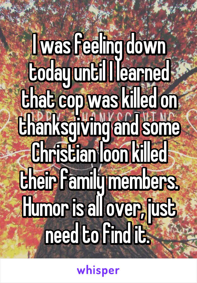 I was feeling down today until I learned that cop was killed on thanksgiving and some Christian loon killed their family members. Humor is all over, just need to find it.