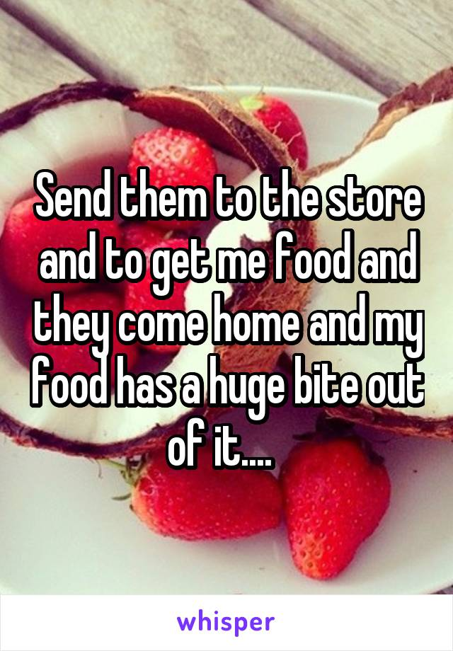 Send them to the store and to get me food and they come home and my food has a huge bite out of it....