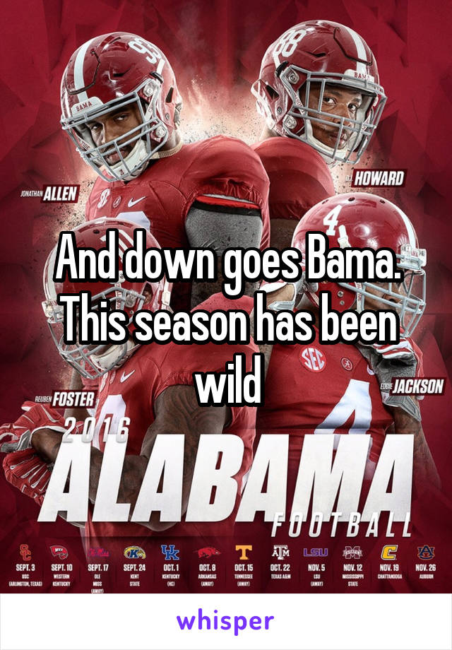 And down goes Bama. This season has been wild