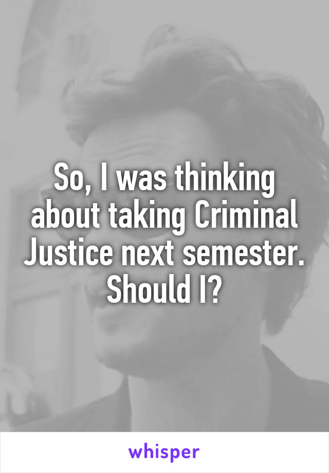 So, I was thinking about taking Criminal Justice next semester. Should I?