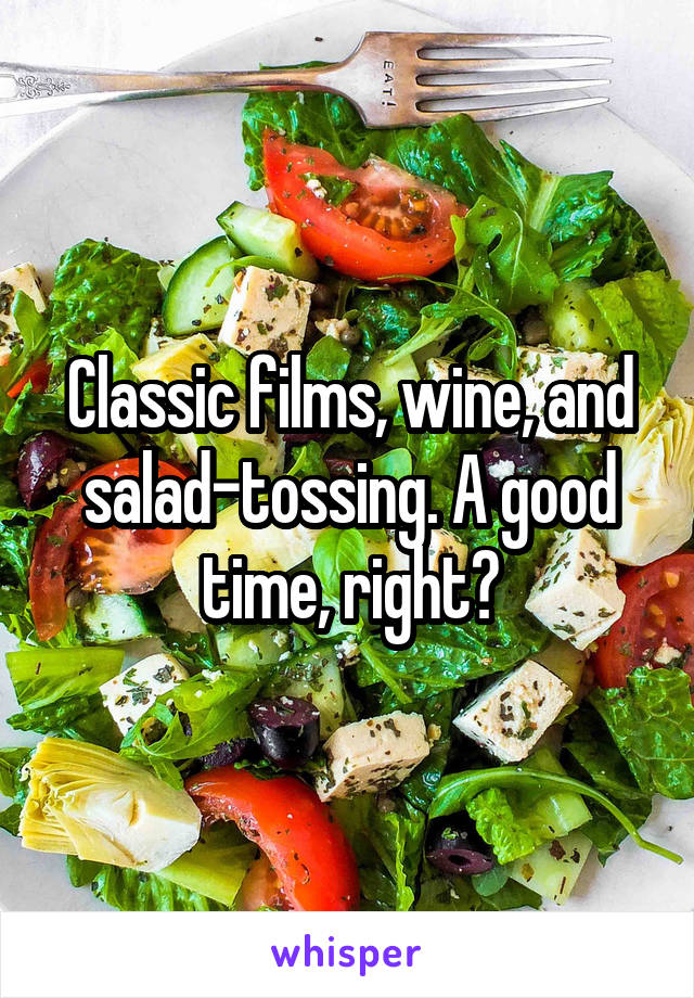 Classic films, wine, and salad-tossing. A good time, right?