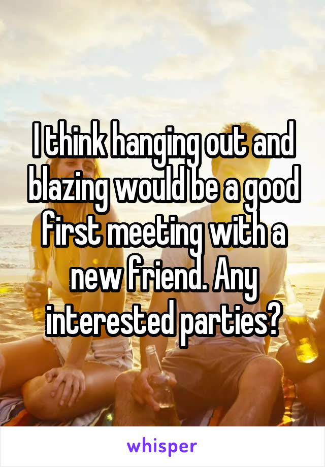 I think hanging out and blazing would be a good first meeting with a new friend. Any interested parties?