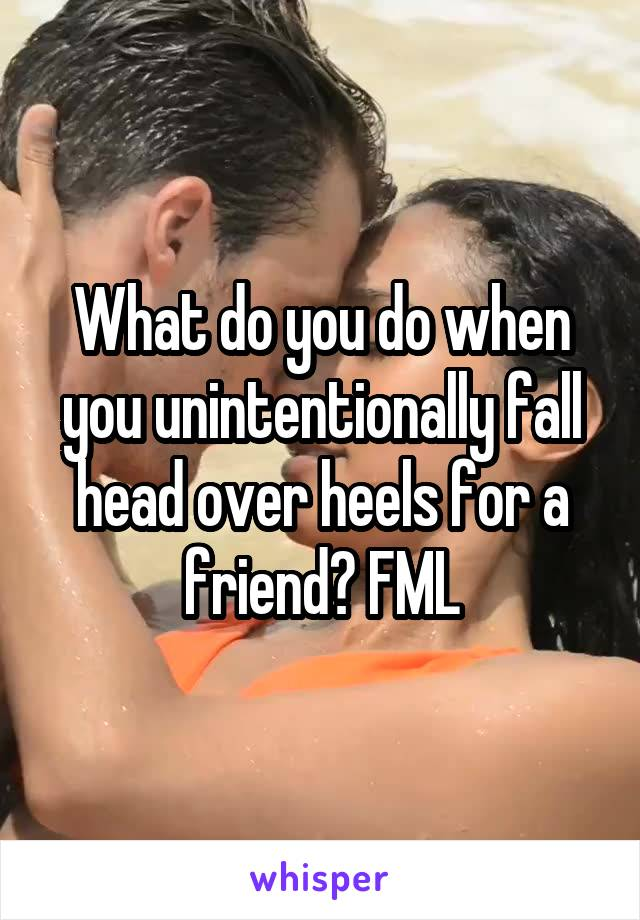What do you do when you unintentionally fall head over heels for a friend? FML