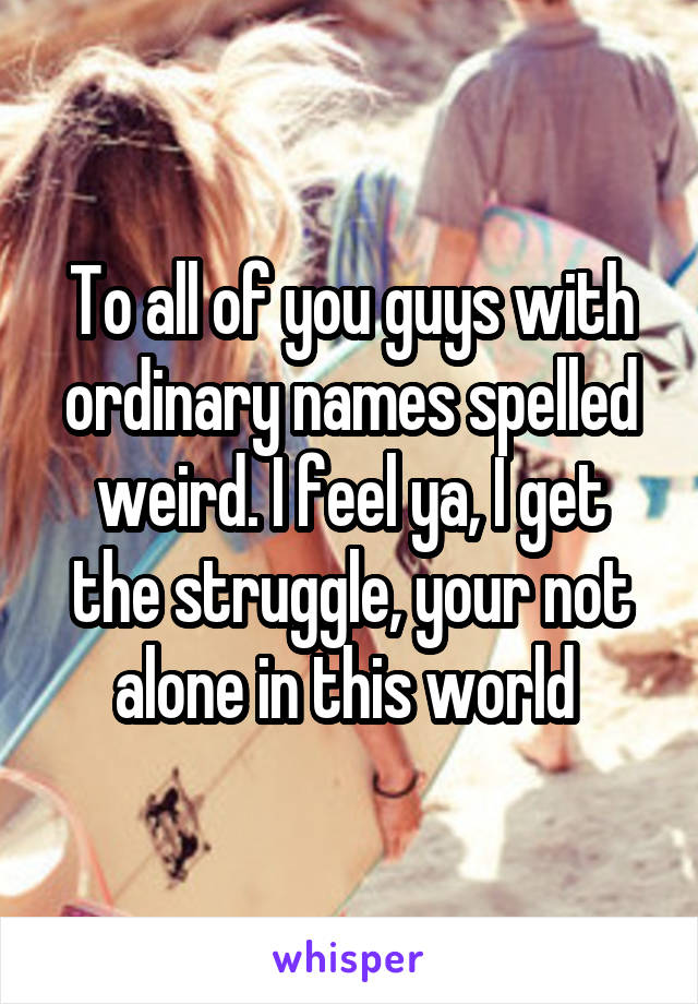 To all of you guys with ordinary names spelled weird. I feel ya, I get the struggle, your not alone in this world
