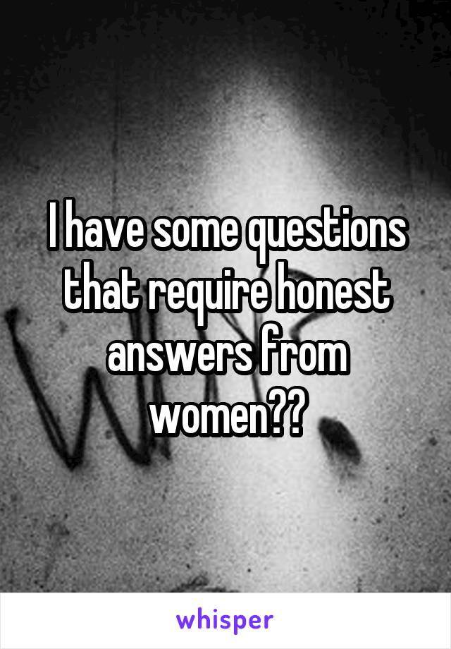 I have some questions that require honest answers from women??