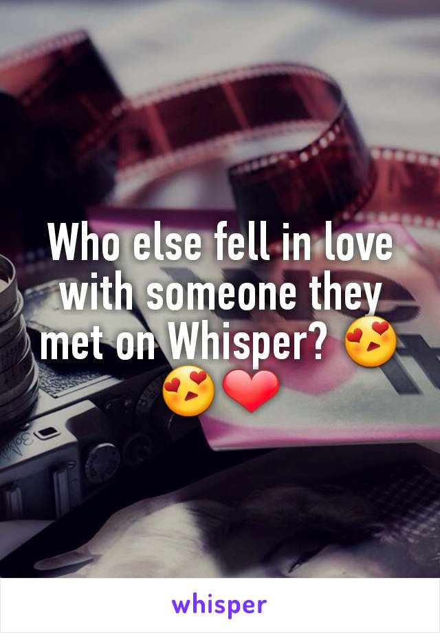 Who else fell in love with someone they met on Whisper? 😍😍❤