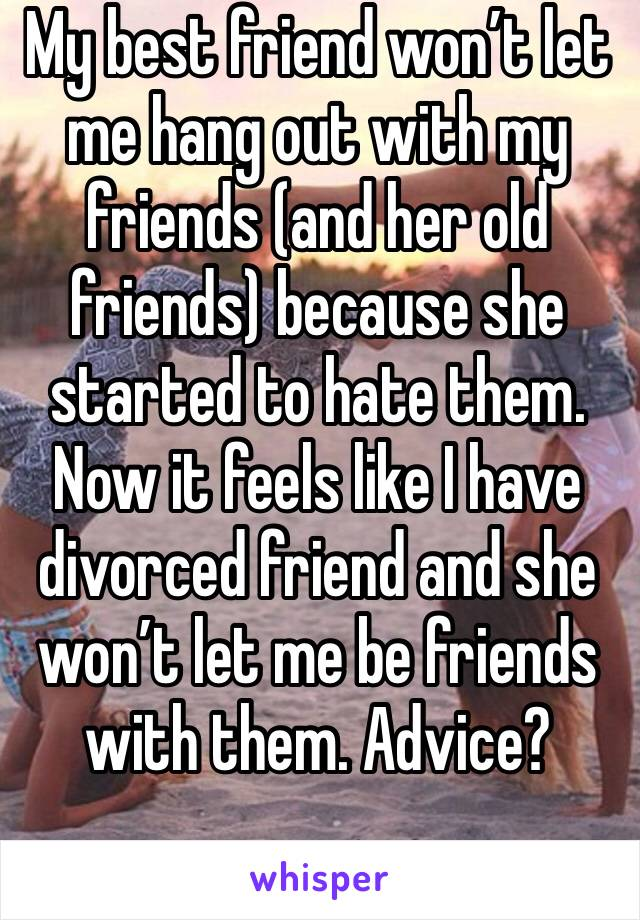 My best friend won't let me hang out with my friends (and her old friends) because she started to hate them. Now it feels like I have divorced friend and she won't let me be friends with them. Advice?