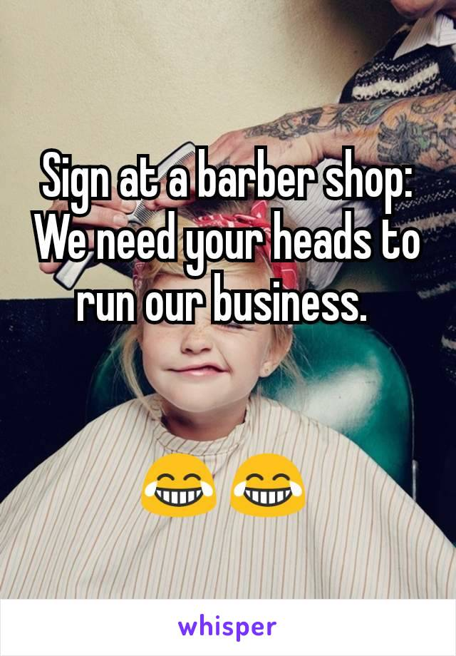 Sign at a barber shop: We need your heads to run our business.    😂 😂