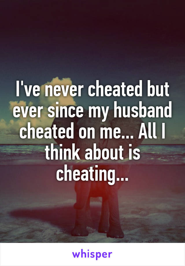 I've never cheated but ever since my husband cheated on me... All I think about is cheating...