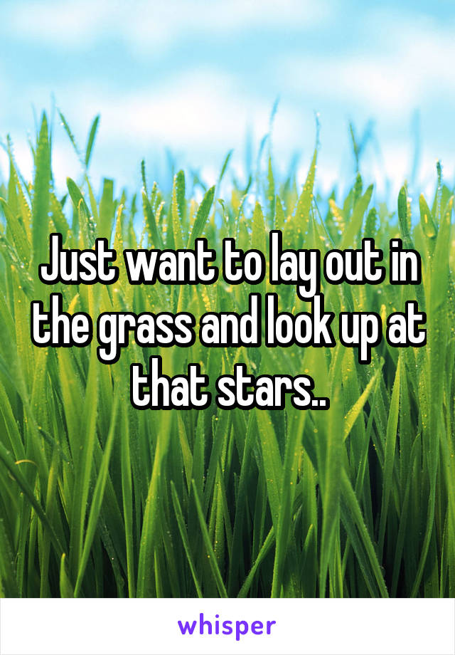 Just want to lay out in the grass and look up at that stars..