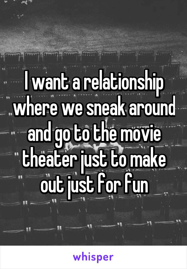 I want a relationship where we sneak around and go to the movie theater just to make out just for fun