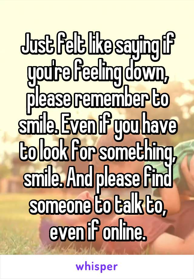 Just felt like saying if you're feeling down, please remember to smile. Even if you have to look for something, smile. And please find someone to talk to, even if online.