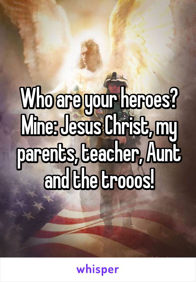 Who are your heroes? Mine: Jesus Christ, my parents, teacher, Aunt and the trooos!