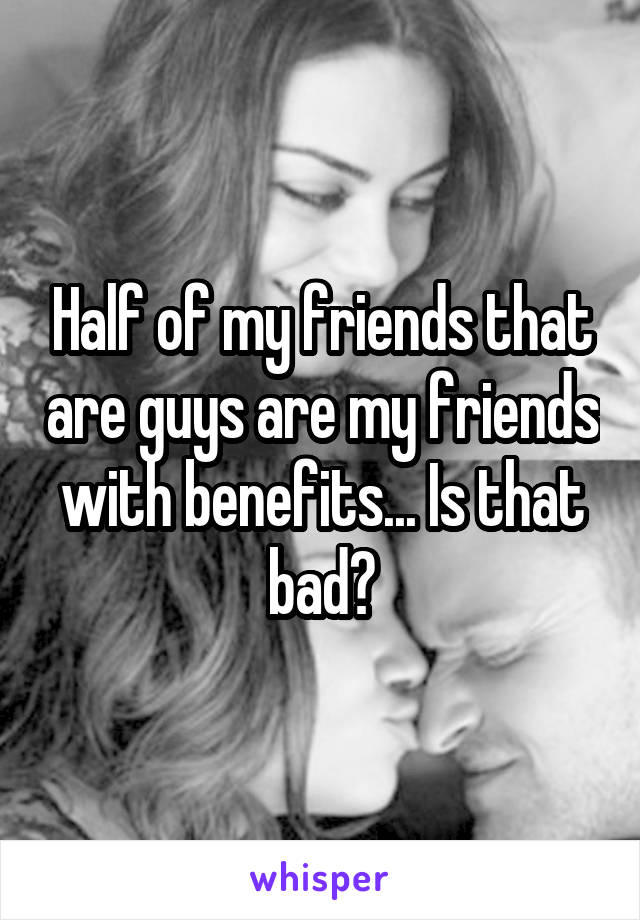 Half of my friends that are guys are my friends with benefits... Is that bad?